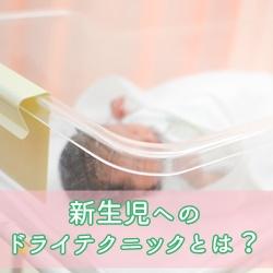 新生児へのドライテクニックとは?手順&注意点を紹介