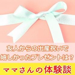 友人からの出産祝いで嬉しかったプレゼントは?【ママさんの体験談】