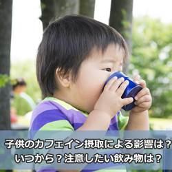 子供のカフェイン摂取による影響は?いつから?注意したい飲み物は?